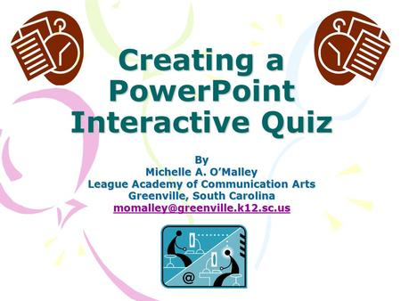 Creating a PowerPoint Interactive Quiz By Michelle A. O'Malley League Academy of Communication Arts Greenville, South Carolina