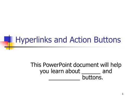 1 Hyperlinks and Action Buttons This PowerPoint document will help you learn about ______ and __________ buttons.
