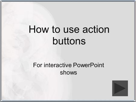 How to use action buttons For interactive PowerPoint shows.