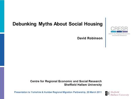 Debunking Myths About Social Housing David Robinson Centre for Regional Economic and Social Research Sheffield Hallam University Presentation to Yorkshire.