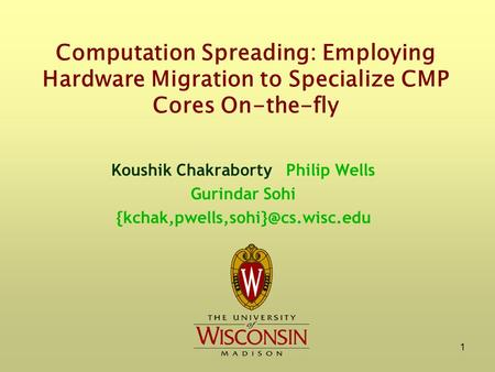 1 Computation Spreading: Employing Hardware Migration to Specialize CMP Cores On-the-fly Koushik Chakraborty Philip Wells Gurindar Sohi