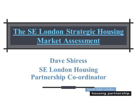 The SE London Strategic Housing Market Assessment Dave Shiress SE London Housing Partnership Co-ordinator.