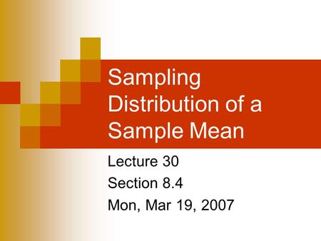 Sampling Distribution of a Sample Mean Lecture 30 Section 8.4 Mon, Mar 19, 2007.