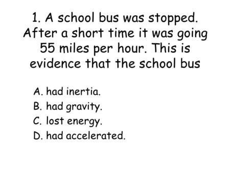 1. A school bus was stopped. After a short time it was going 55 miles per hour. This is evidence that the school bus A.had inertia. B.had gravity. C.lost.