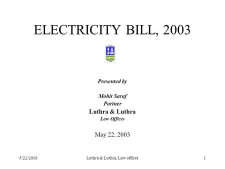 5/22/2003Luthra & Luthra, Law offices1 ELECTRICITY BILL, 2003 Presented by Mohit Saraf Partner Luthra & Luthra Law Offices May 22, 2003.