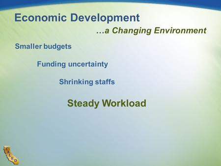 Economic Development …a Changing Environment Smaller budgets Funding uncertainty Shrinking staffs Steady Workload.