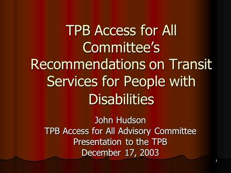 1 TPB Access for All Committee's Recommendations on Transit Services for People with Disabilities John Hudson TPB Access for All Advisory Committee Presentation.