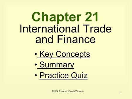 1 Chapter 21 International Trade and Finance ©2004 Thomson/South-Western Key Concepts Key Concepts Summary Summary Practice Quiz.
