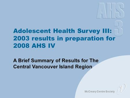 McCreary Centre Society Adolescent Health Survey III: 2003 results in preparation for 2008 AHS IV A Brief Summary of Results for The Central Vancouver.