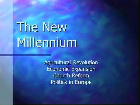 The New Millennium Agricultural Revolution Economic Expansion Church Reform Politics in Europe.
