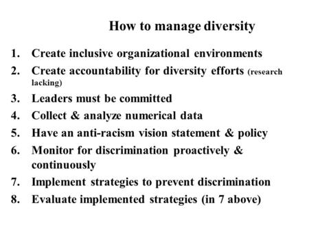 1.Create inclusive organizational environments 2.Create accountability for diversity efforts (research lacking) 3.Leaders must be committed 4.Collect &