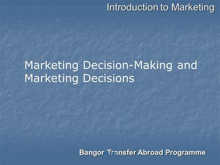 Introduction to Marketing Bangor Transfer Abroad Programme PGDM Marketing Decision-Making and Marketing Decisions.