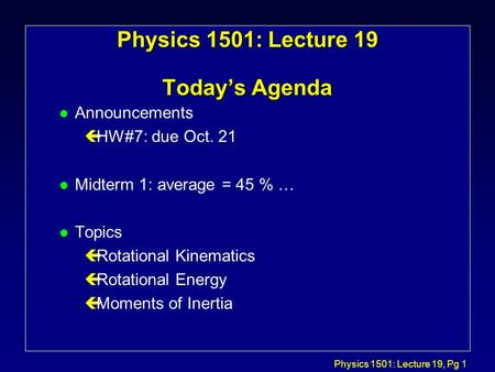 Physics 1501: Lecture 19, Pg 1 Physics 1501: Lecture 19 Today's Agenda l Announcements çHW#7: due Oct. 21 l Midterm 1: average = 45 % … l Topics çRotational.