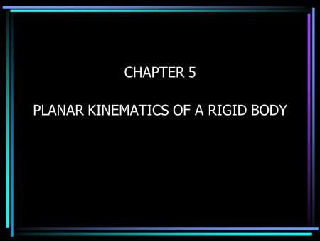 CHAPTER 5 PLANAR KINEMATICS OF A RIGID BODY Today's Objectives : Students will be able to analyze the kinematics of a rigid body undergoing planar translation.