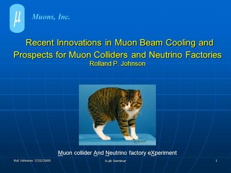 Rol Johnson 7/22/2005 JLab Seminar 1 Recent Innovations in Muon Beam Cooling and Prospects for Muon Colliders and Neutrino Factories Rolland P. Johnson.