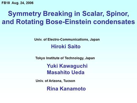 Symmetry Breaking in Scalar, Spinor, and Rotating Bose-Einstein condensates Hiroki Saito FB18 Aug. 24, 2006 Univ. of Electro-Communications, Japan Tokyo.
