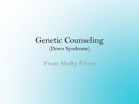 Genetic Counseling (Down Syndrome) From: Shelby Finnie.