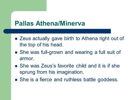 Pallas Athena/Minerva Zeus actually gave birth to Athena right out of the top of his head. She was full-grown and wearing a full suit of armor. She was.
