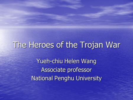 The Heroes of the Trojan War Yueh-chiu Helen Wang Associate professor National Penghu University.
