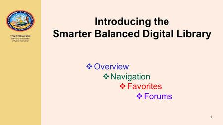 TOM TORLAKSON State Superintendent of Public Instruction Introducing the Smarter Balanced Digital Library 1  Overview  Navigation  Favorites  Forums.