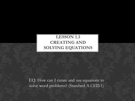 EQ: How can I create and use equations to solve word problems? (Standard A.CED.1)