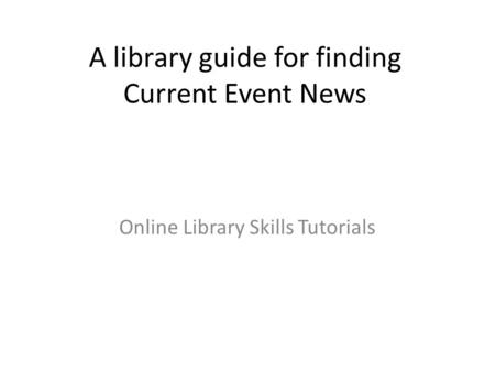 A library guide for finding Current Event News Online Library Skills Tutorials.