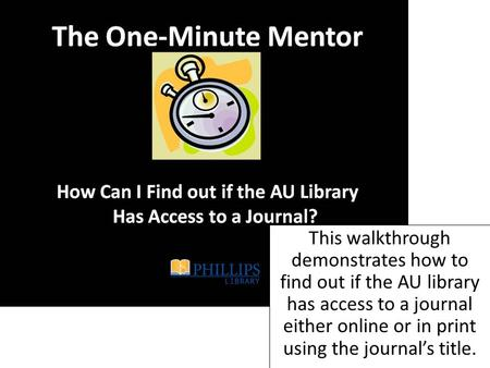 This walkthrough demonstrates how to find out if the AU library has access to a journal either online or in print using the journal's title.