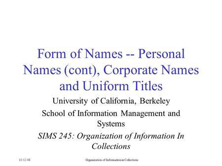 10/12/98Organization of Information in Collections Form of Names -- Personal Names (cont), Corporate Names and Uniform Titles University of California,