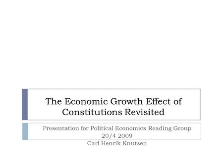 The Economic Growth Effect of Constitutions Revisited Presentation for Political Economics Reading Group 20/4 2009 Carl Henrik Knutsen.
