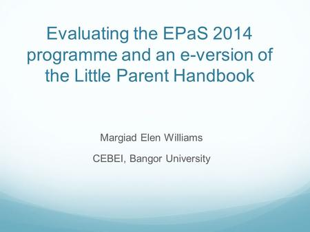 Evaluating the EPaS 2014 programme and an e-version of the Little Parent Handbook Margiad Elen Williams CEBEI, Bangor University.