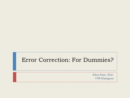 Error Correction: For Dummies? Ellen Pratt, PhD. UPR Mayaguez.