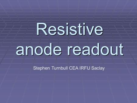 Resistive anode readout Stephen Turnbull CEA IRFU Saclay.