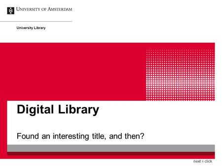 Digital Library Found an interesting title, and then? University Library next = click.