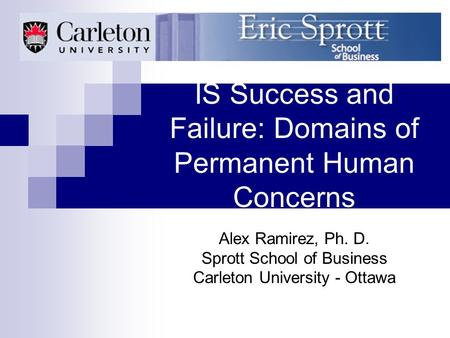 IS Success and Failure: Domains of Permanent Human Concerns Alex Ramirez, Ph. D. Sprott School of Business Carleton University - Ottawa.
