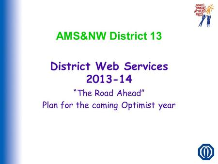 "AMS&NW District 13 District Web Services 2013-14 ""The Road Ahead"" Plan for the coming Optimist year."