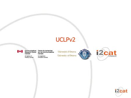 Université d'Ottawa University of Ottawa UCLPv2. 2 Agenda UCLP objectives UCLPv2: Definitions and use cases UCLPv2: Users and privileges.