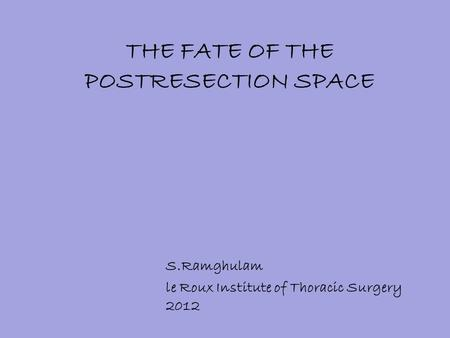 THE FATE OF THE POSTRESECTION SPACE S.Ramghulam le Roux Institute of Thoracic Surgery 2012.