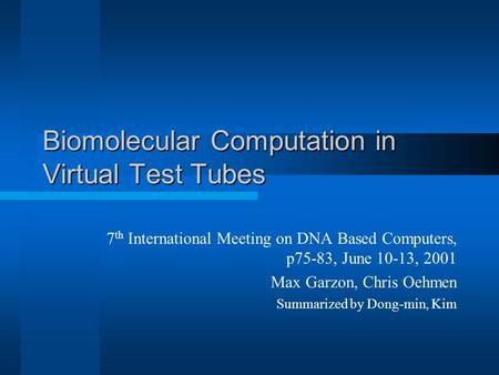Biomolecular Computation in Virtual Test Tubes 7 th International Meeting on DNA Based Computers, p75-83, June 10-13, 2001 Max Garzon, Chris Oehmen Summarized.