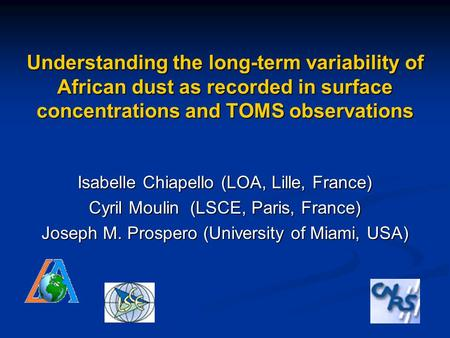 Understanding the long-term variability of African dust as recorded in surface concentrations and TOMS observations Isabelle Chiapello (LOA, Lille, France)