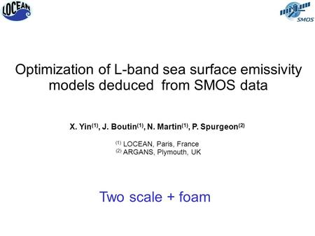 Optimization of L-band sea surface emissivity models deduced from SMOS data X. Yin (1), J. Boutin (1), N. Martin (1), P. Spurgeon (2) (1) LOCEAN, Paris,