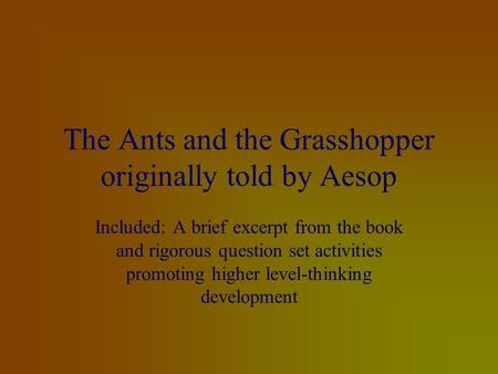 The Ants and the Grasshopper originally told by Aesop Included: A brief excerpt from the book and rigorous question set activities promoting higher level-thinking.