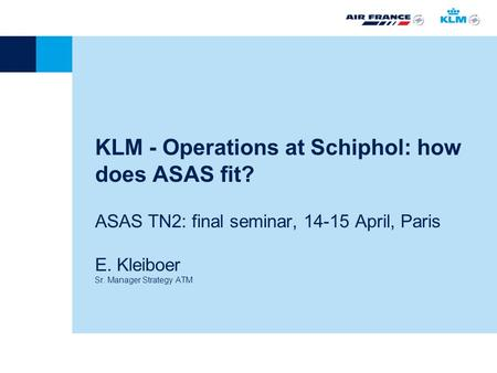 KLM - Operations at Schiphol: how does ASAS fit? ASAS TN2: final seminar, 14-15 April, Paris E. Kleiboer Sr. Manager Strategy ATM.