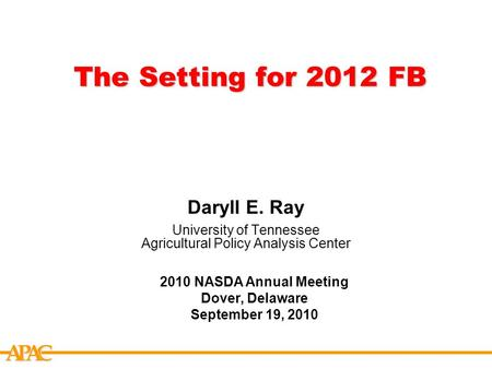 APCA The Setting for 2012 FB Daryll E. Ray University of Tennessee Agricultural Policy Analysis Center 2010 NASDA Annual Meeting Dover, Delaware September.
