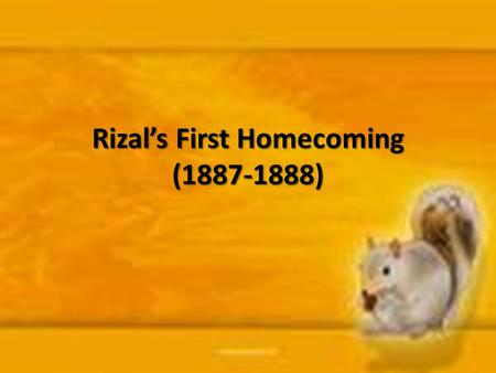 Rizal's First Homecoming (1887-1888). Rizal's plans of coming back home As early as 1884, Rizal wanted to go back to the Philippines for the following.
