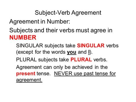 Subject-Verb Agreement Agreement in Number: Subjects and their verbs must agree in NUMBER SINGULAR subjects take SINGULAR verbs (except for the words you.
