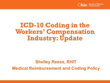 ICD-10 Coding in the Workers' Compensation Industry: Update Shelley Reese, RHIT Medical Reimbursement and Coding Policy.