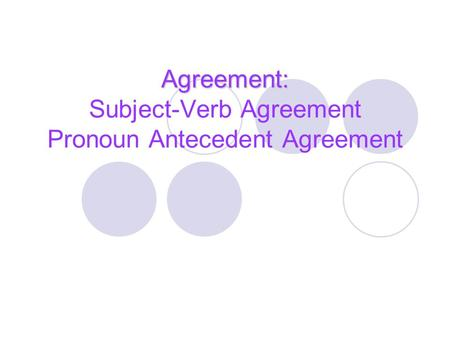 Agreement: Agreement: Subject-Verb Agreement Pronoun Antecedent Agreement.