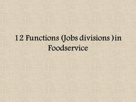 12 Functions (Jobs divisions )in Foodservice. 1. Menu Planning select food and beverages that will meet customers' needs and make a profit 2. Production.