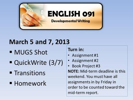 March 5 and 7, 2013  MUGS Shot  QuickWrite (3/7)  Transitions  Homework ENGLISH 091 Developmental Writing Turn in: Assignment #1 Assignment #2 Book.