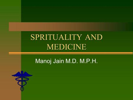 SPRITUALITY AND MEDICINE Manoj Jain M.D. M.P.H.. Goals n Exploring Spirituality through science. n Is religion healthy? n If so - what mechanisms make.